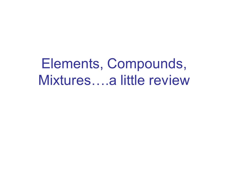 Elements, Compounds, Mixtures….a little review