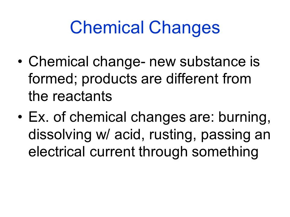 Chemical Changes Chemical change- new substance is formed; products are different from the reactants.