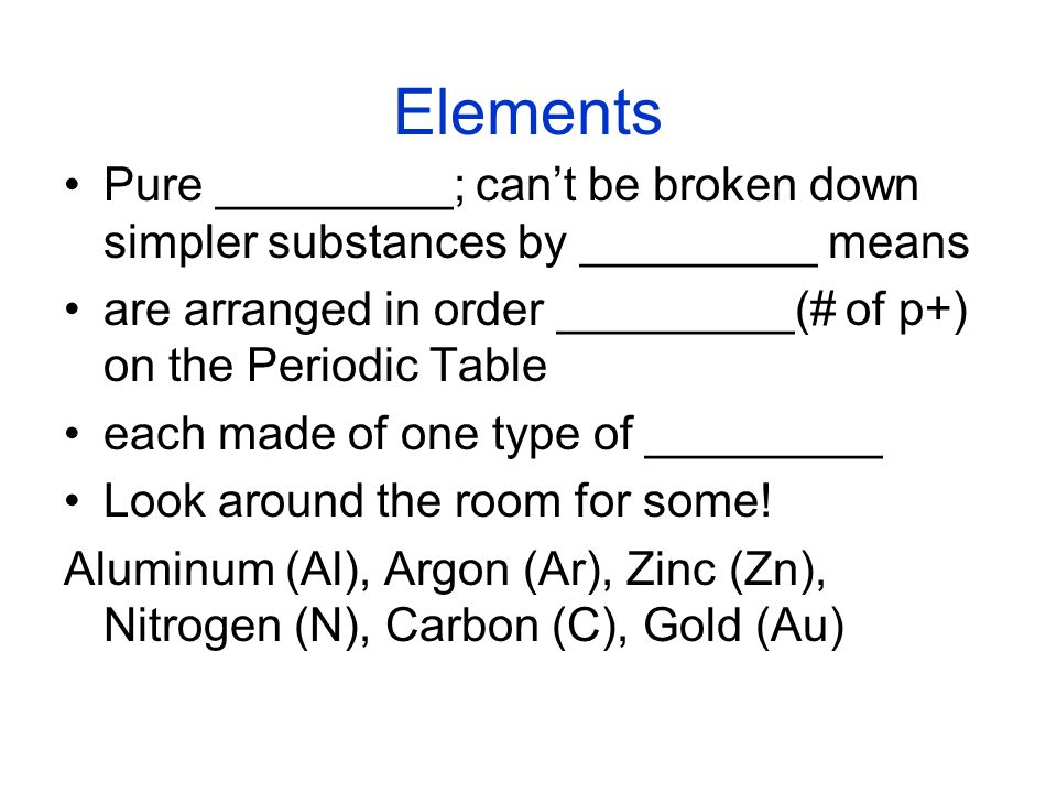 Elements Pure _________; can't be broken down simpler substances by _________ means. are arranged in order _________(# of p+) on the Periodic Table.