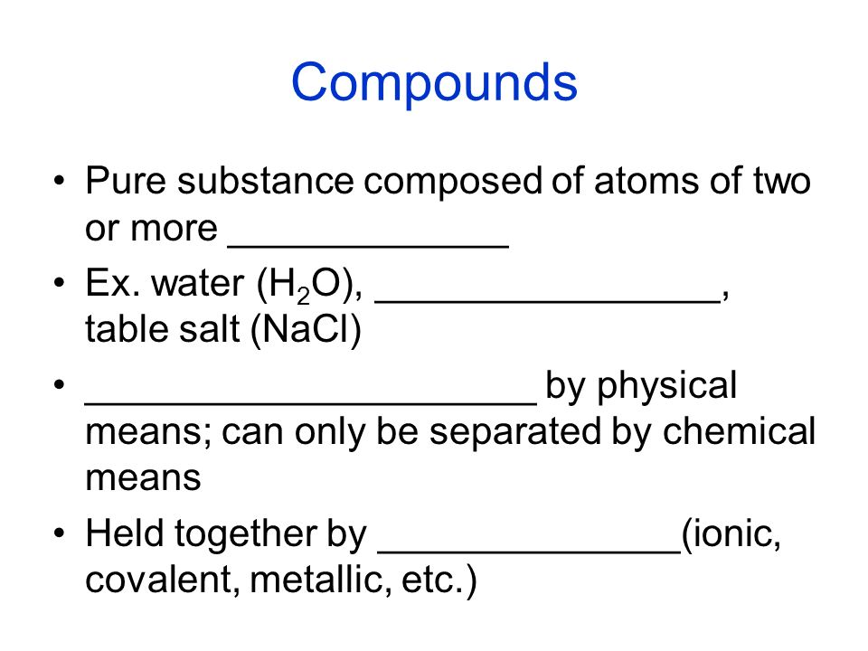 Compounds Pure substance composed of atoms of two or more _____________. Ex. water (H2O), ________________, table salt (NaCl)