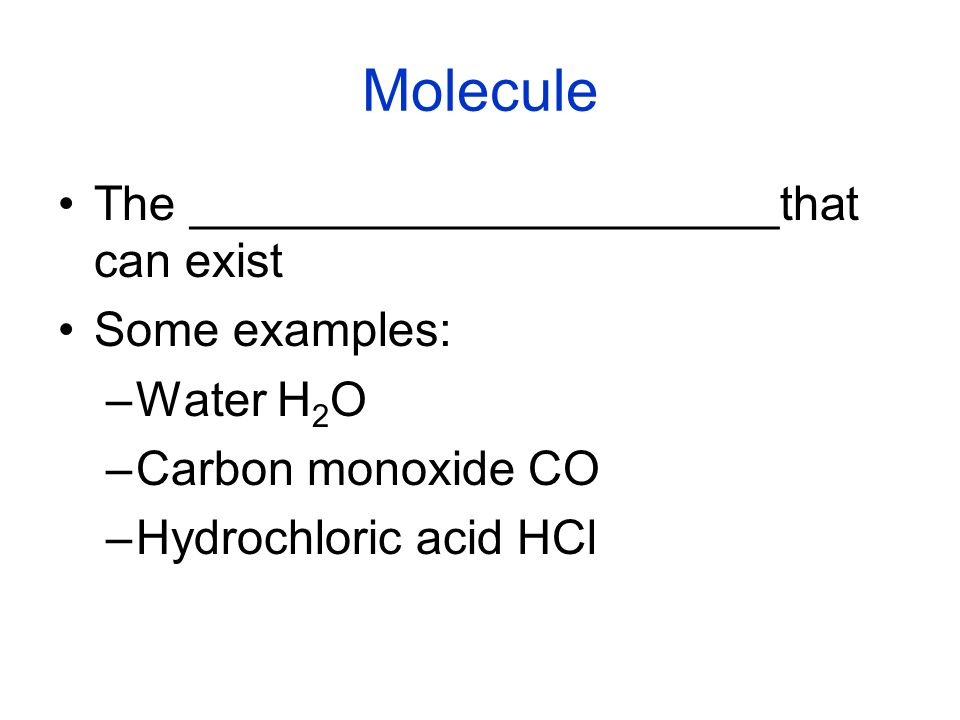 Molecule The ______________________that can exist Some examples: