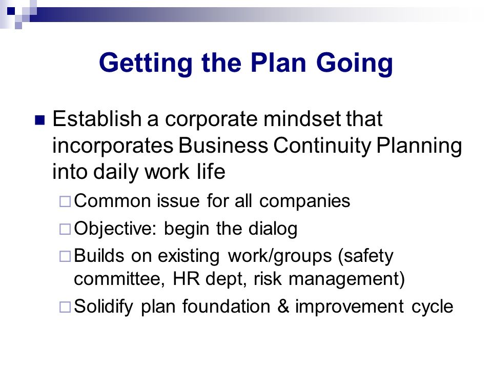 Getting the Plan Going Establish a corporate mindset that incorporates Business Continuity Planning into daily work life.