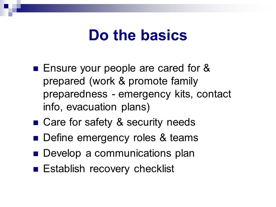 Do the basics Ensure your people are cared for & prepared (work & promote family preparedness - emergency kits, contact info, evacuation plans)