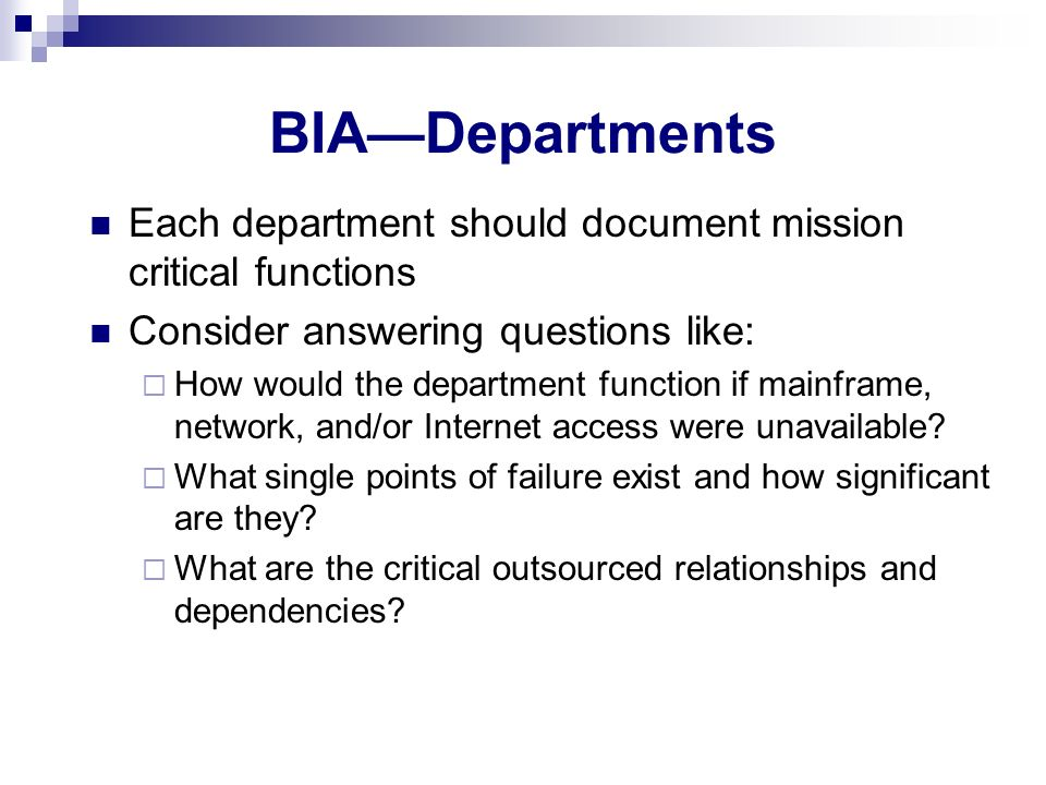 BIA—Departments Each department should document mission critical functions. Consider answering questions like: