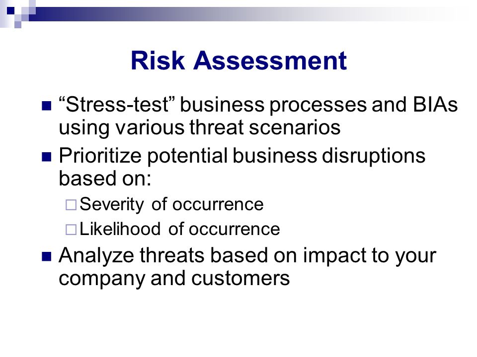 Risk Assessment Stress-test business processes and BIAs using various threat scenarios. Prioritize potential business disruptions based on: