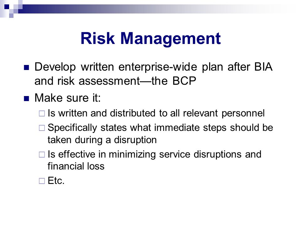 Risk Management Develop written enterprise-wide plan after BIA and risk assessment—the BCP. Make sure it: