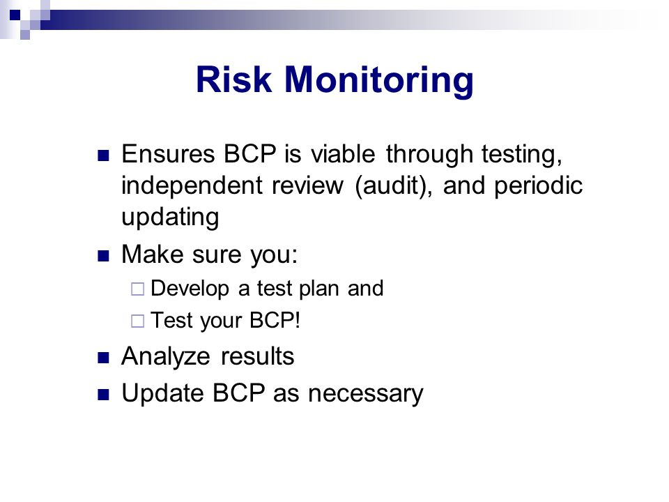 Risk Monitoring Ensures BCP is viable through testing, independent review (audit), and periodic updating.