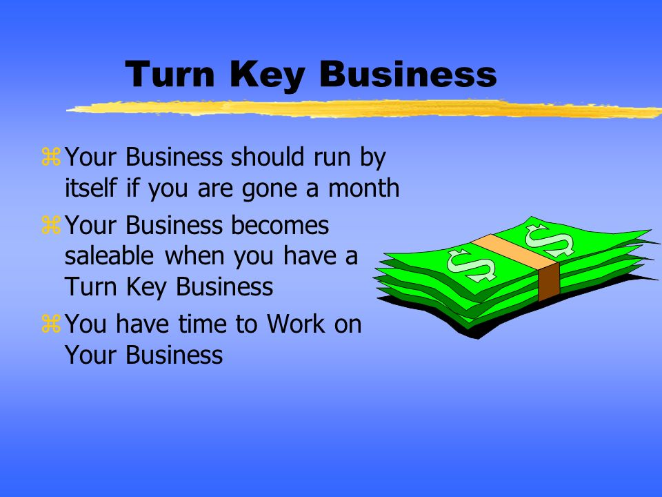 Turn Key BusinessYour Business should run by itself if you are gone a month. Your Business becomes saleable when you have a Turn Key Business.