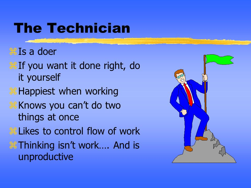 The Technician Is a doer If you want it done right, do it yourself