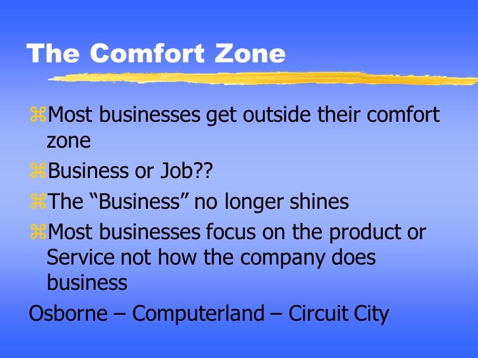 The Comfort Zone Most businesses get outside their comfort zone