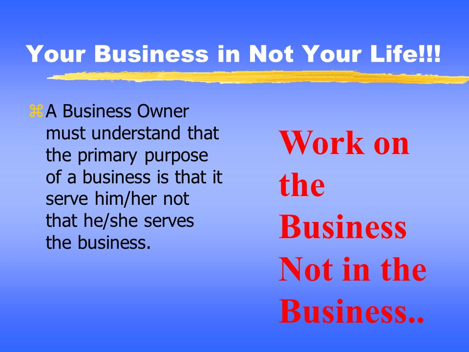 Your Business in Not Your Life!!!