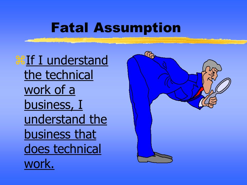 Fatal Assumption If I understand the technical work of a business, I understand the business that does technical work.