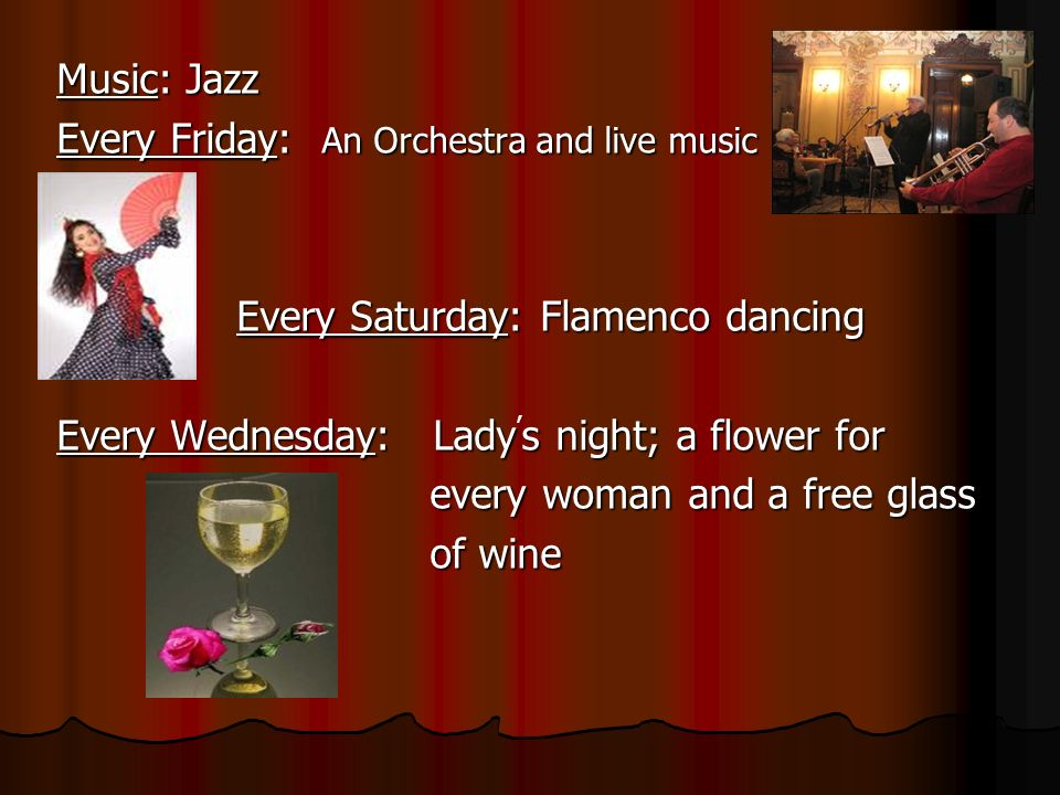 Music: Jazz Every Friday: An Orchestra and live music. Every Saturday: Flamenco dancing. Every Wednesday: Lady's night; a flower for.