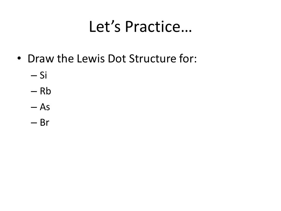 Let's Practice… Draw the Lewis Dot Structure for: Si Rb As Br