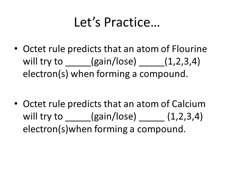 Let's Practice… Octet rule predicts that an atom of Flourine will try to _____(gain/lose) _____(1,2,3,4) electron(s) when forming a compound.