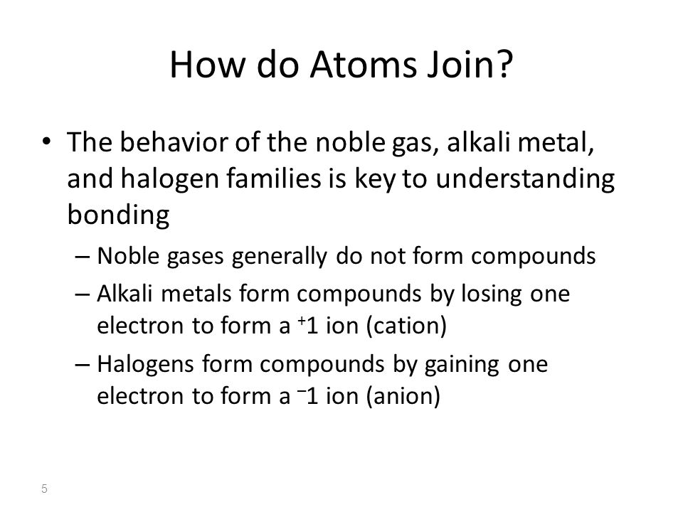 How do Atoms Join The behavior of the noble gas, alkali metal, and halogen families is key to understanding bonding.