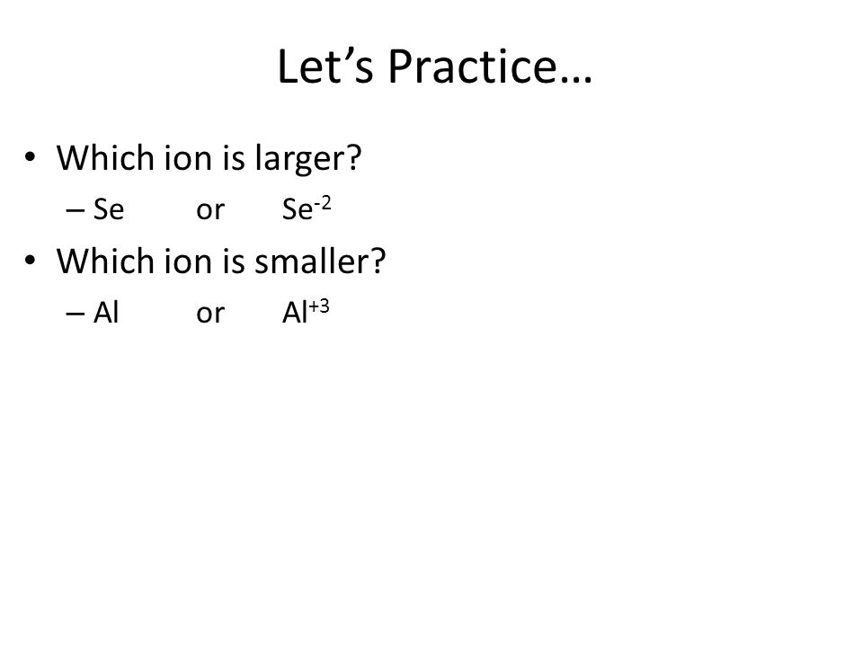 Let's Practice… Which ion is larger Which ion is smaller Se or Se-2