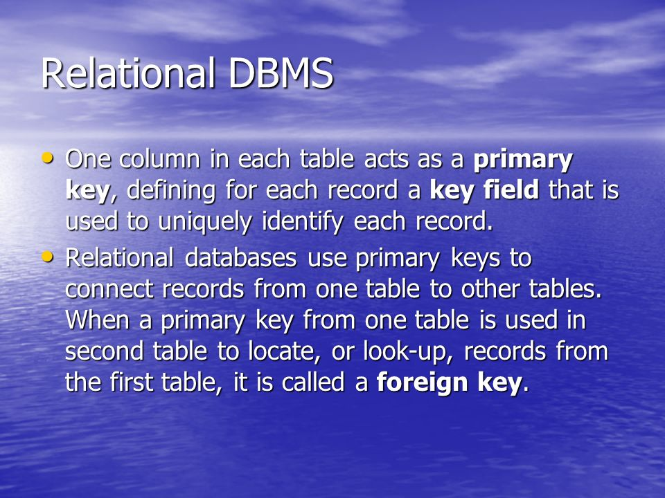 Relational DBMS One column in each table acts as a primary key, defining for each record a key field that is used to uniquely identify each record.