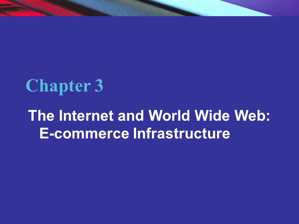 Chapter 3 The Internet and World Wide Web: E-commerce Infrastructure