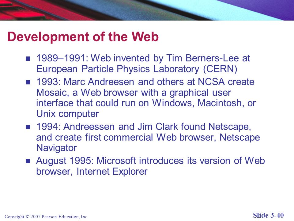 Development of the Web 1989–1991: Web invented by Tim Berners-Lee at European Particle Physics Laboratory (CERN)