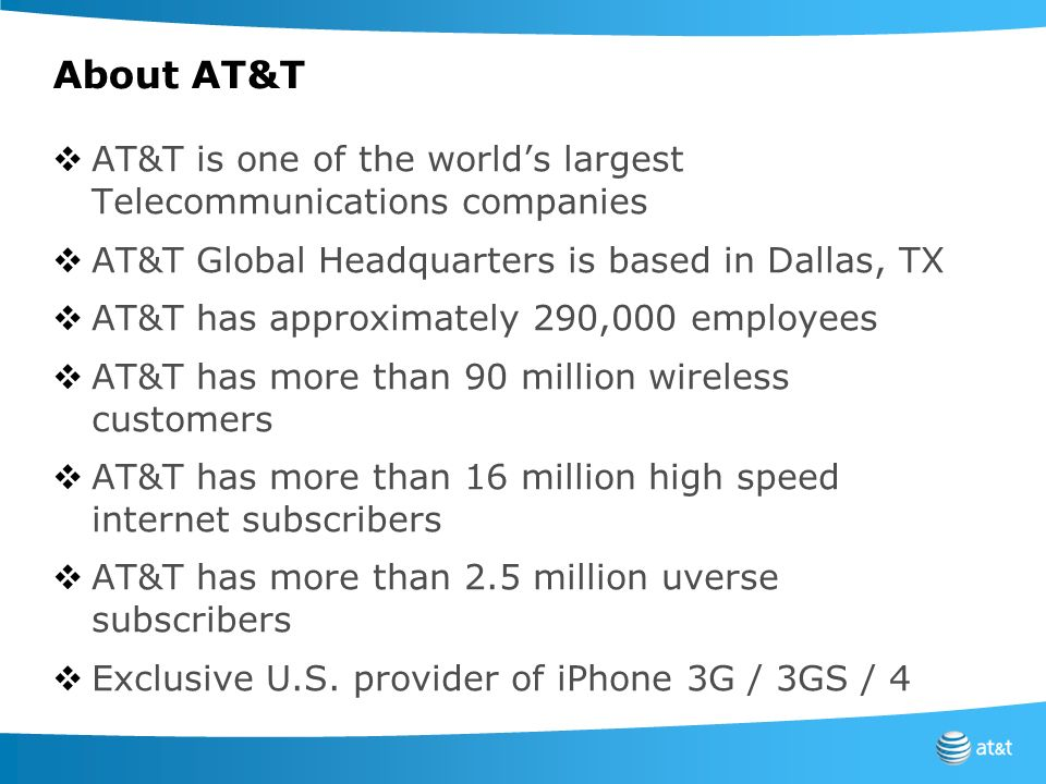 About AT&T AT&T is one of the world's largest Telecommunications companies. AT&T Global Headquarters is based in Dallas, TX.