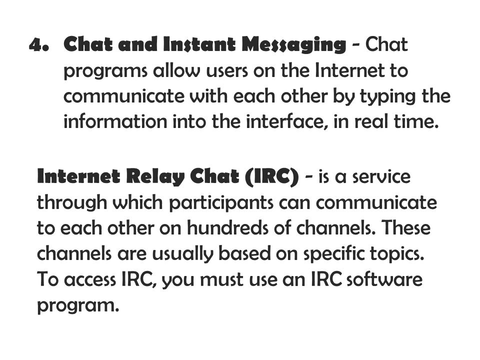 Chat and Instant Messaging - Chat programs allow users on the Internet to communicate with each other by typing the information into the interface, in real time.