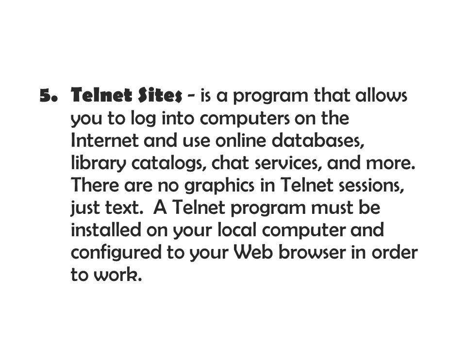 Telnet Sites - is a program that allows you to log into computers on the Internet and use online databases, library catalogs, chat services, and more.