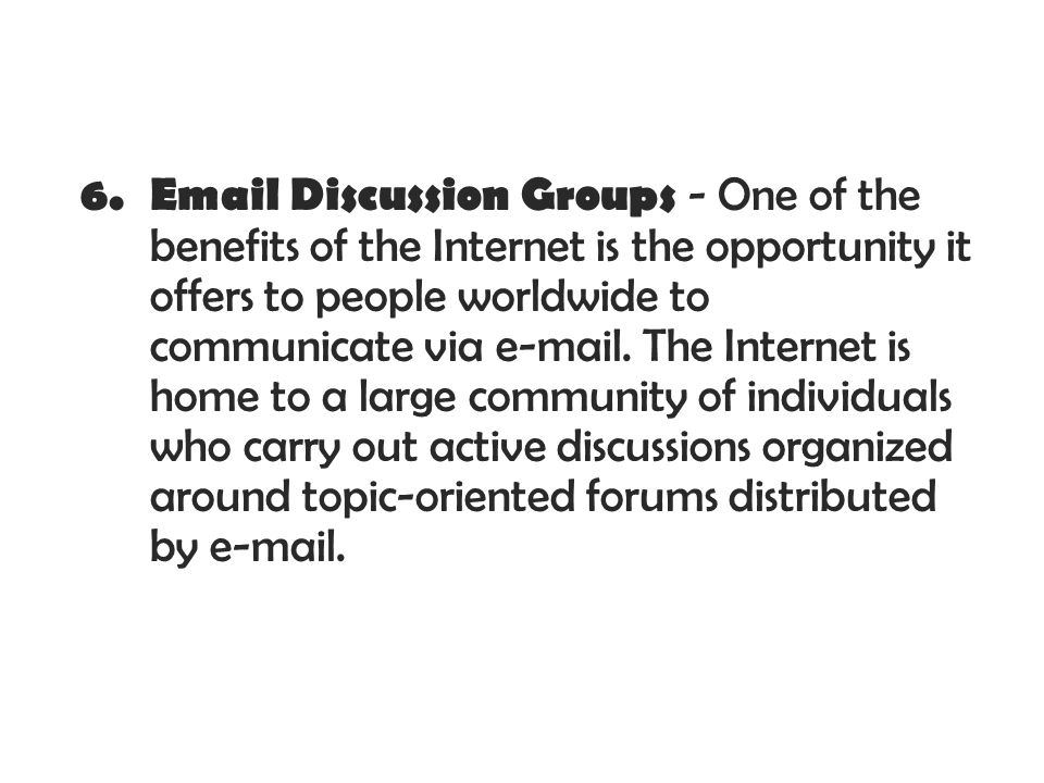 Discussion Groups - One of the benefits of the Internet is the opportunity it offers to people worldwide to communicate via  .