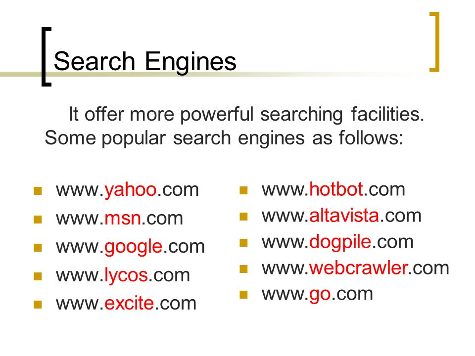 Search Engines It offer more powerful searching facilities. Some popular search engines as follows: