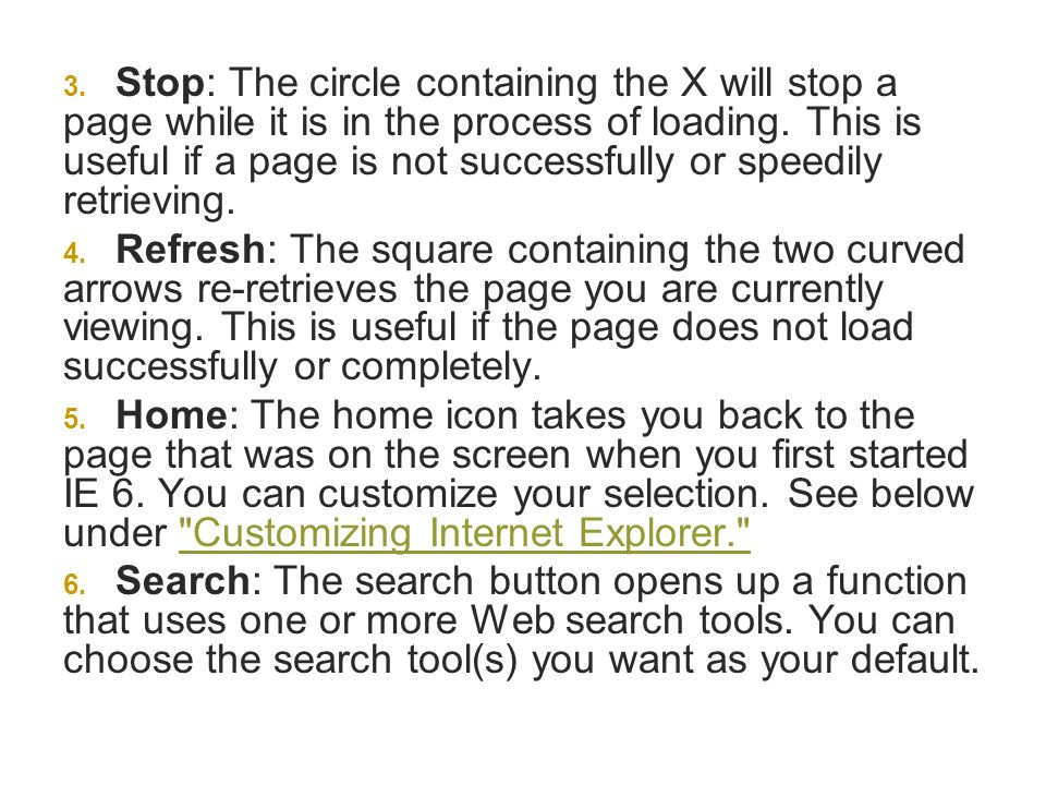 Stop: The circle containing the X will stop a page while it is in the process of loading. This is useful if a page is not successfully or speedily retrieving.