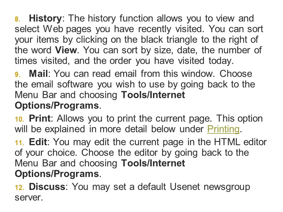 History: The history function allows you to view and select Web pages you have recently visited. You can sort your items by clicking on the black triangle to the right of the word View. You can sort by size, date, the number of times visited, and the order you have visited today.