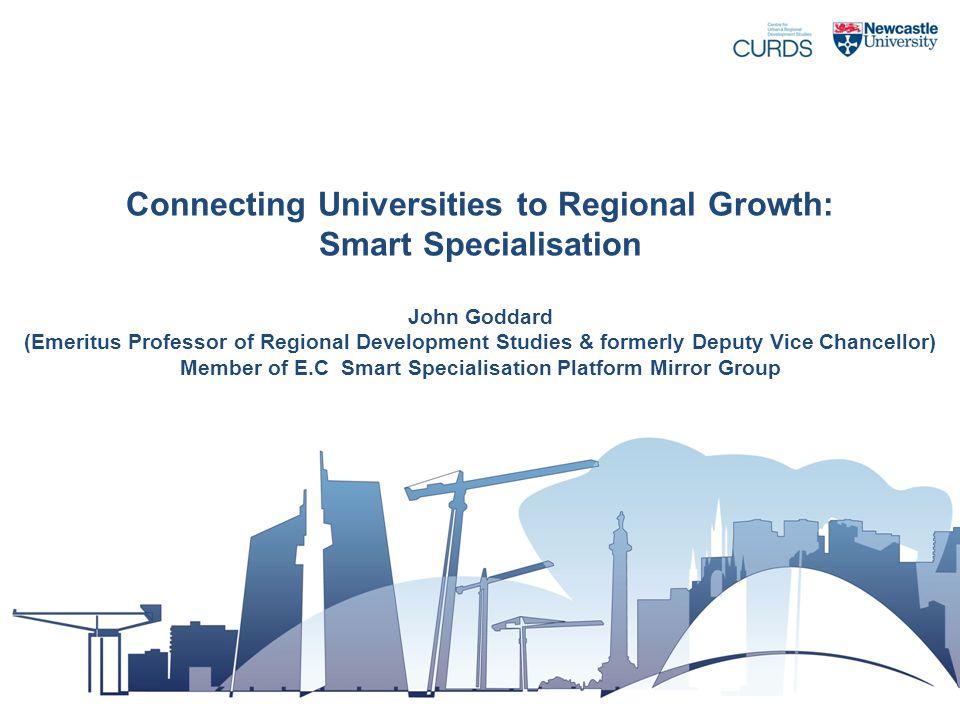 Connecting Universities to Regional Growth: Smart Specialisation John Goddard (Emeritus Professor of Regional Development Studies & formerly Deputy Vice Chancellor) Member of E.C Smart Specialisation Platform Mirror Group