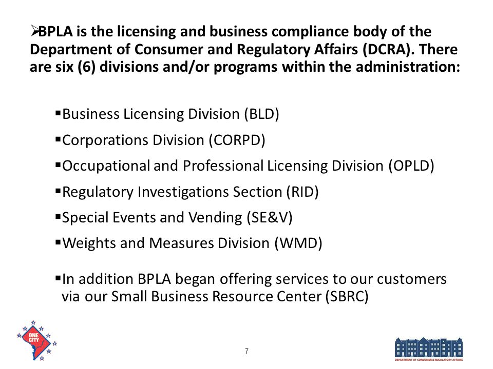 BPLA is the licensing and business compliance body of the Department of Consumer and Regulatory Affairs (DCRA). There are six (6) divisions and/or programs within the administration: