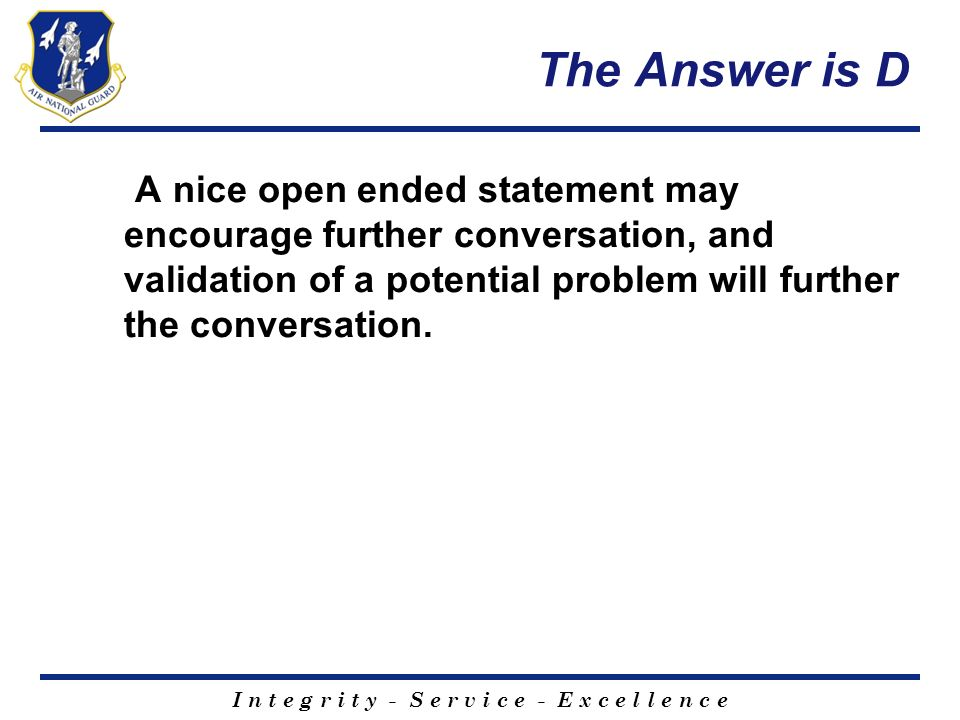 The Answer is D A nice open ended statement may encourage further conversation, and validation of a potential problem will further the conversation.