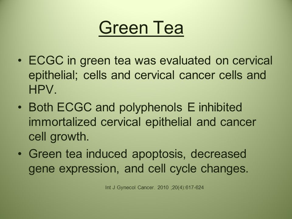 Green Tea ECGC in green tea was evaluated on cervical epithelial; cells and cervical cancer cells and HPV.