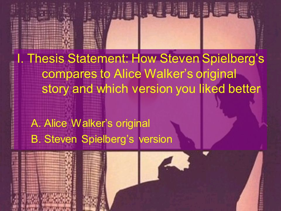 I. Thesis Statement: How Steven Spielberg's compares to Alice Walker's original story and which version you liked better