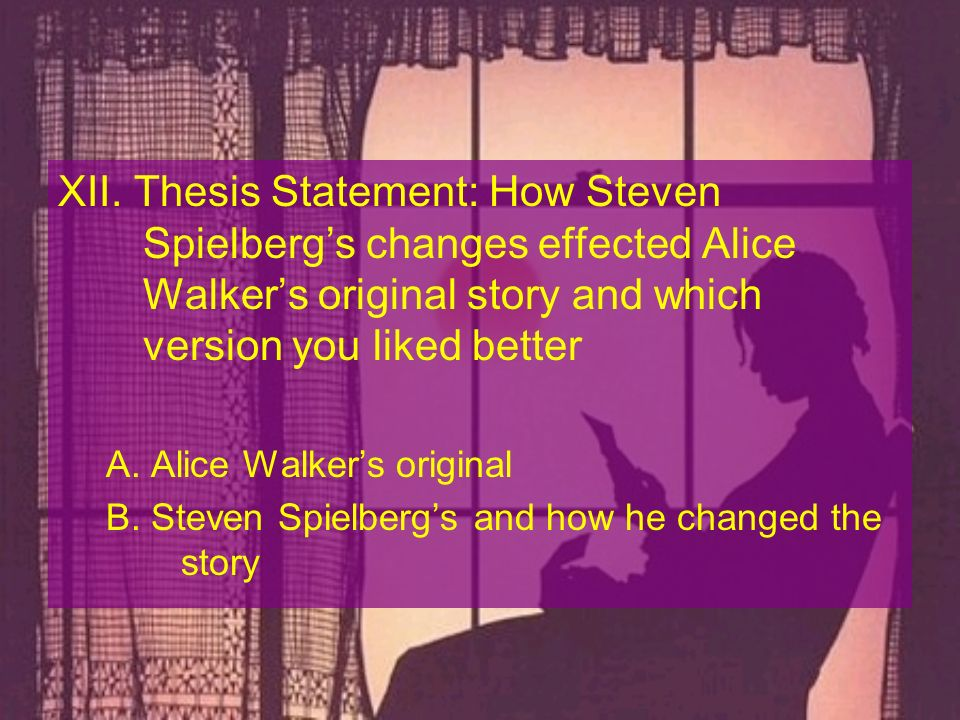 XII. Thesis Statement: How Steven Spielberg's changes effected Alice Walker's original story and which version you liked better