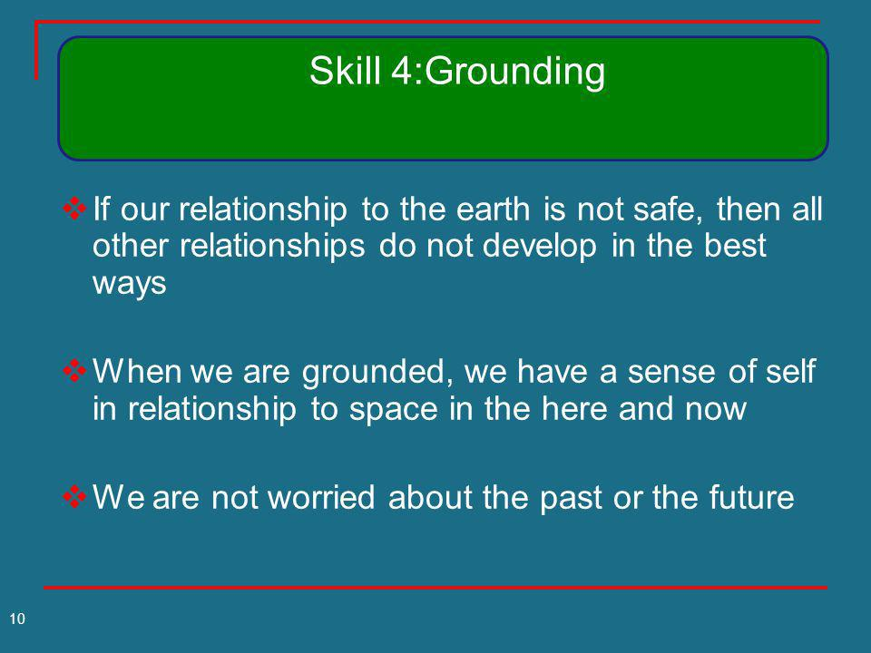 Skill 4:Grounding If our relationship to the earth is not safe, then all other relationships do not develop in the best ways.