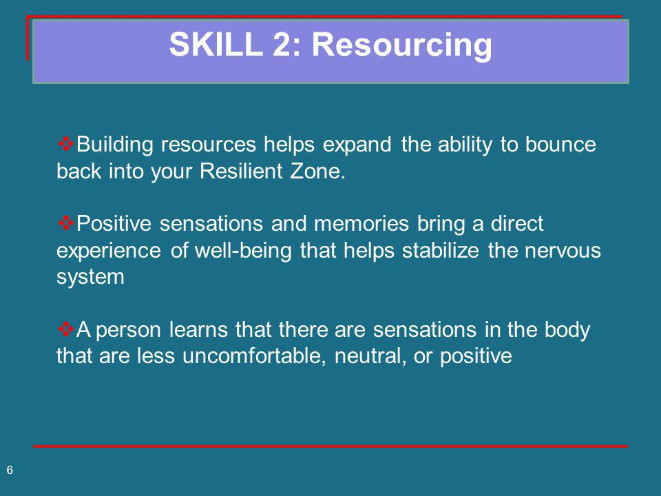 SKILL 2: Resourcing Building resources helps expand the ability to bounce back into your Resilient Zone.