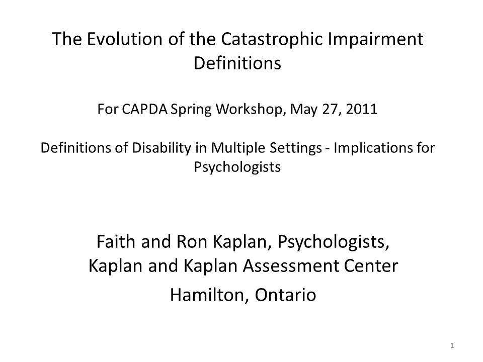 The Evolution of the Catastrophic Impairment Definitions For CAPDA Spring Workshop, May 27, 2011 Definitions of Disability in Multiple Settings - Implications for Psychologists