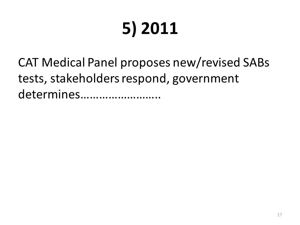 5) 2011 CAT Medical Panel proposes new/revised SABs tests, stakeholders respond, government determines……………………..