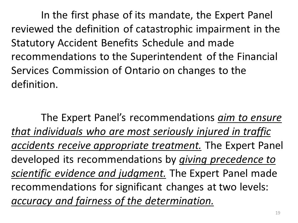 In the first phase of its mandate, the Expert Panel reviewed the definition of catastrophic impairment in the Statutory Accident Benefits Schedule and made recommendations to the Superintendent of the Financial Services Commission of Ontario on changes to the definition.