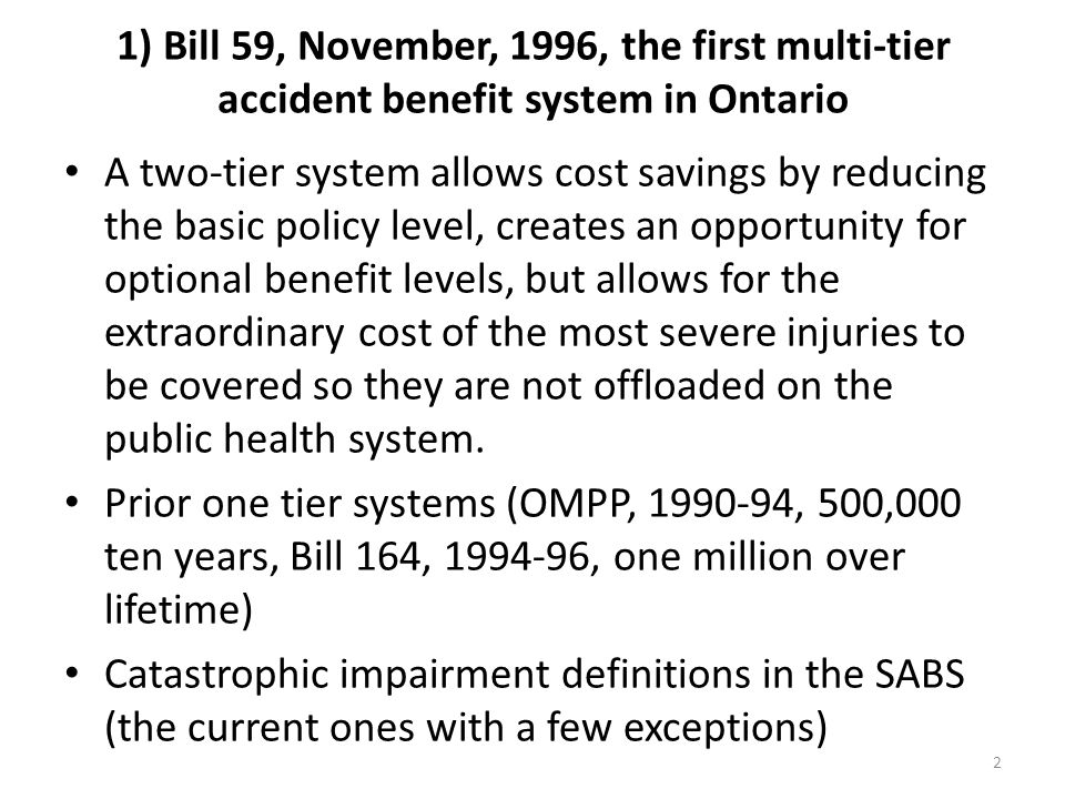 1) Bill 59, November, 1996, the first multi-tier accident benefit system in Ontario