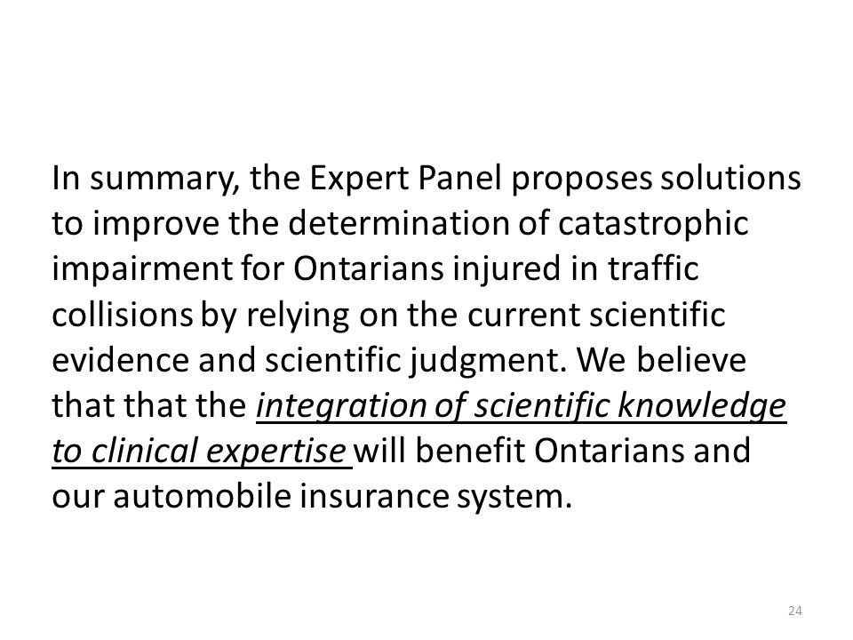 In summary, the Expert Panel proposes solutions to improve the determination of catastrophic impairment for Ontarians injured in traffic collisions by relying on the current scientific evidence and scientific judgment.