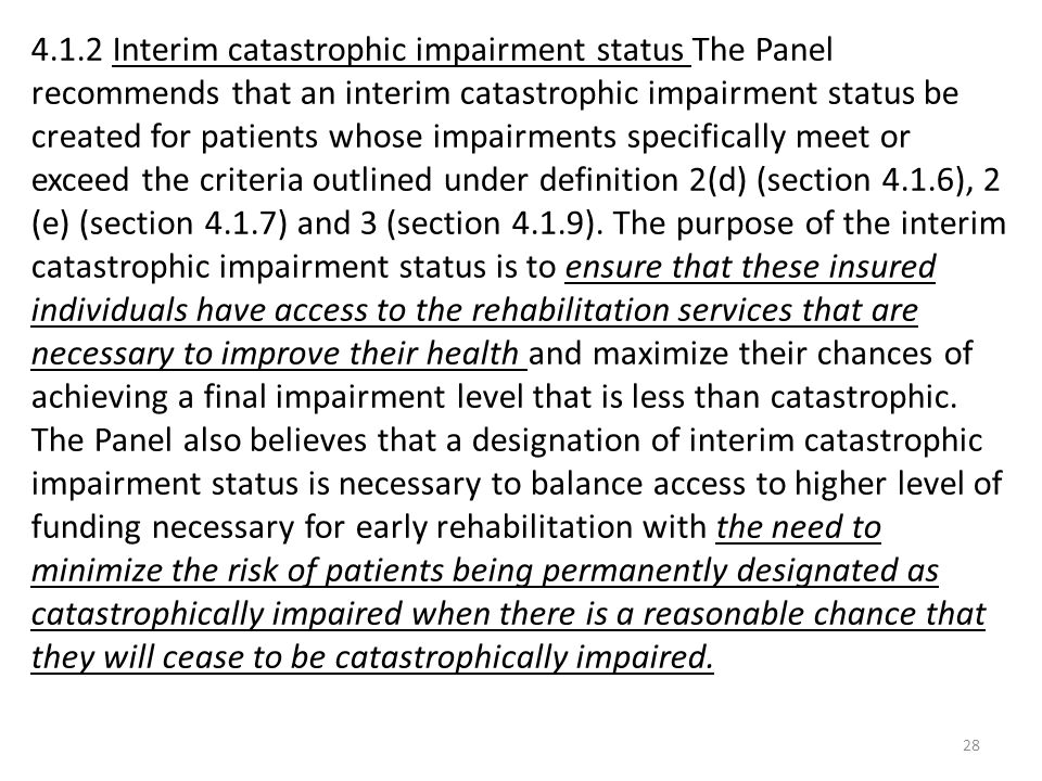 4.1.2 Interim catastrophic impairment status The Panel recommends that an interim catastrophic impairment status be created for patients whose impairments specifically meet or exceed the criteria outlined under definition 2(d) (section 4.1.6), 2 (e) (section 4.1.7) and 3 (section 4.1.9).