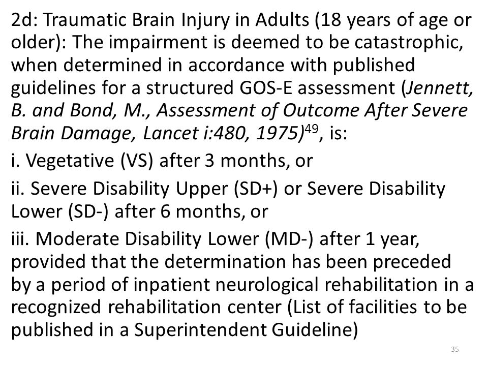 2d: Traumatic Brain Injury in Adults (18 years of age or older): The impairment is deemed to be catastrophic, when determined in accordance with published guidelines for a structured GOS-E assessment (Jennett, B.