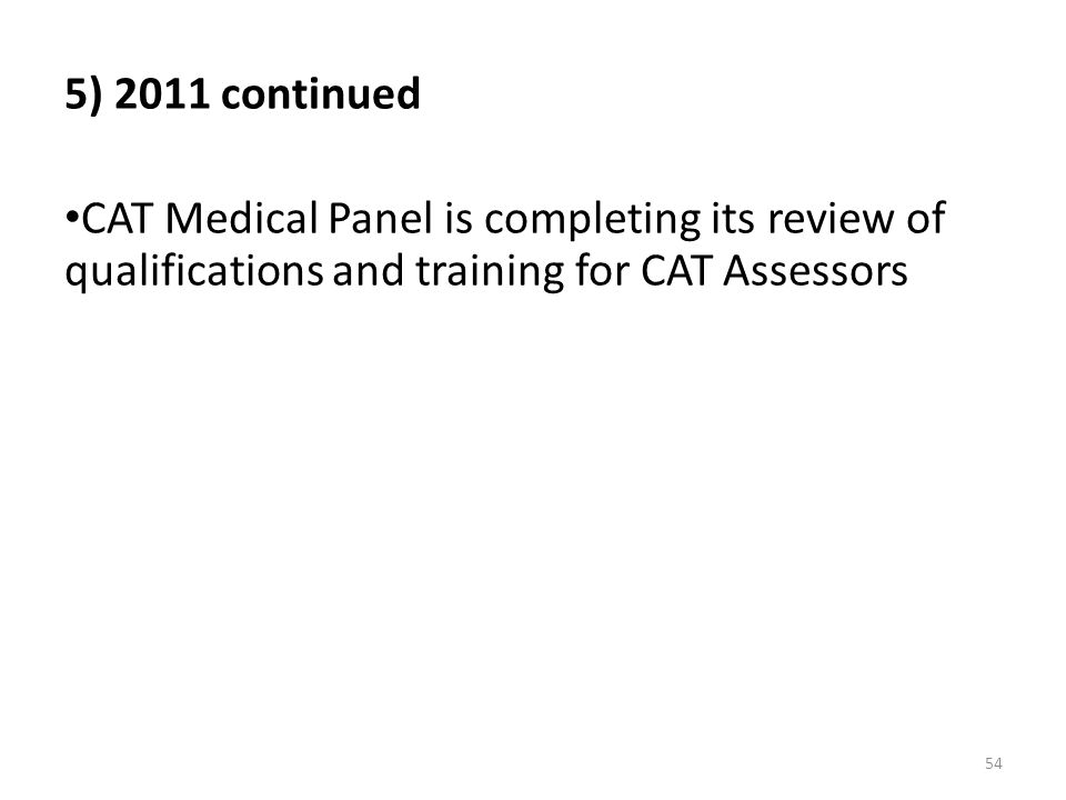 5) 2011 continued CAT Medical Panel is completing its review of qualifications and training for CAT Assessors.