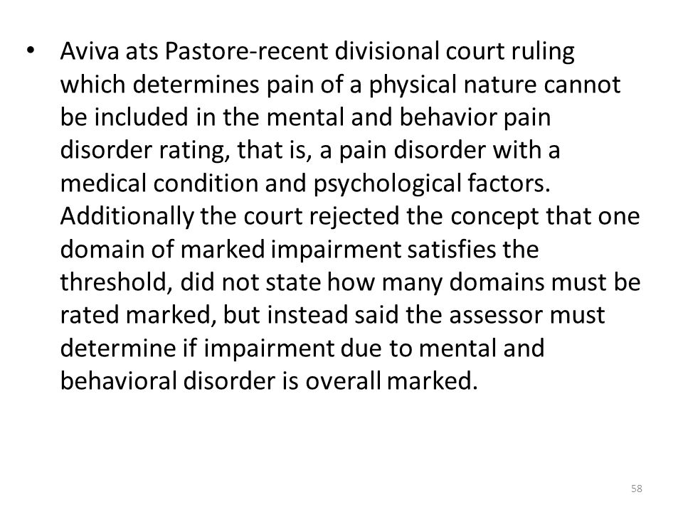 Aviva ats Pastore-recent divisional court ruling which determines pain of a physical nature cannot be included in the mental and behavior pain disorder rating, that is, a pain disorder with a medical condition and psychological factors.