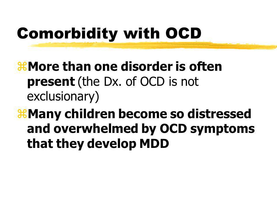 Comorbidity with OCD More than one disorder is often present (the Dx. of OCD is not exclusionary)