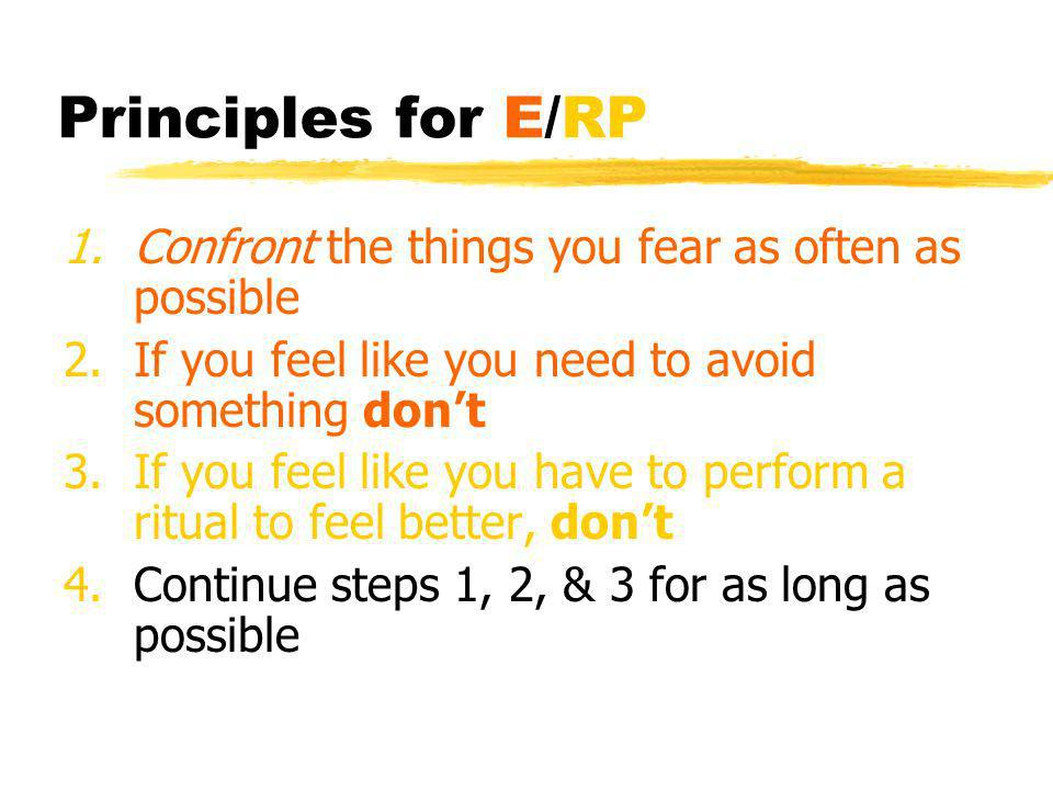 Principles for E/RP Confront the things you fear as often as possible